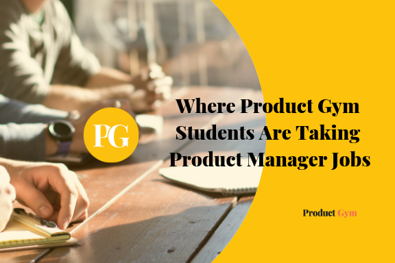 Where Product Gym Students Are Taking Product Manager Jobs Product