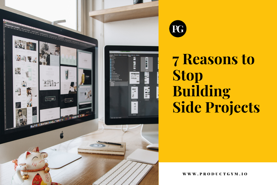 7 reasons to stop building side projects